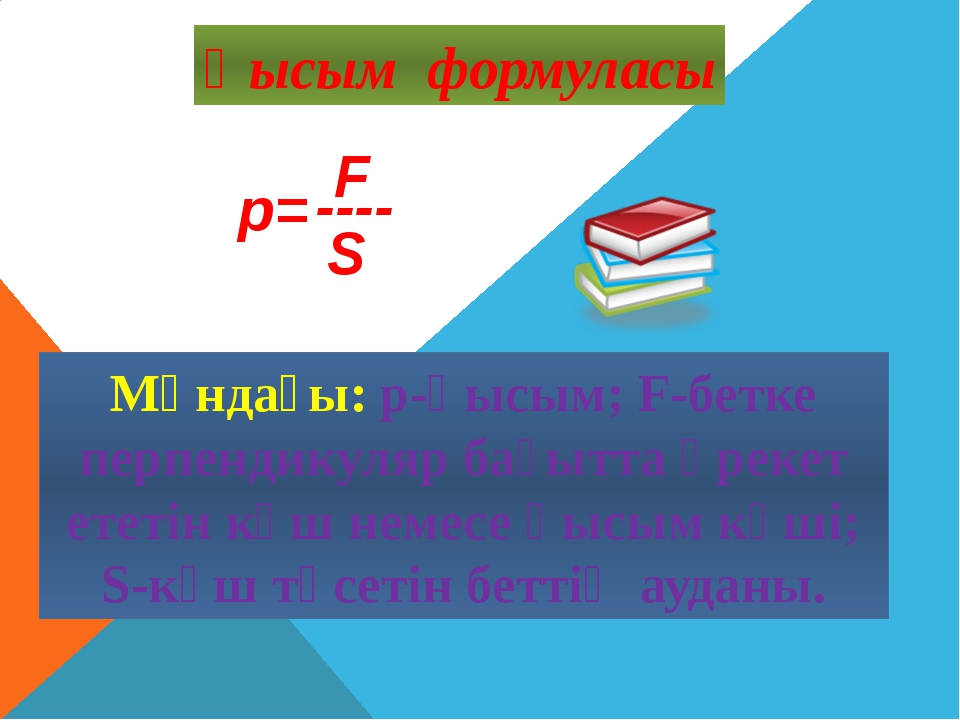 Қысым формуласы ---- Мұндағы: p-қысым; F-бетке перпендикуляр бағытта әрекет е...