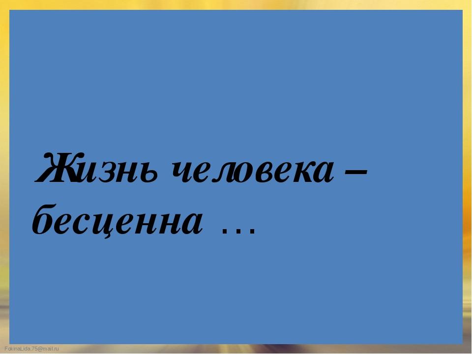 Жизнь человека – бесценна … FokinaLida.75@mail.ru