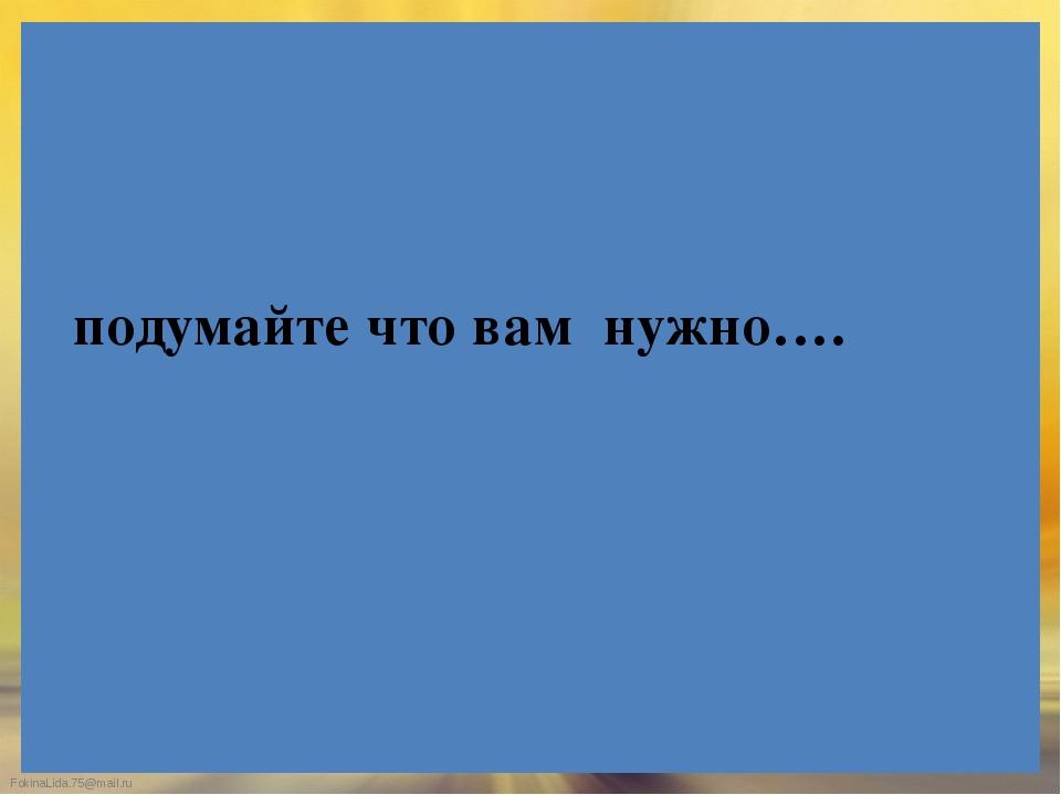 подумайте что вам нужно…. FokinaLida.75@mail.ru