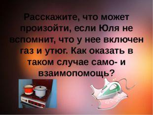 Расскажите, что может произойти, если Юля не вспомнит, что у нее включен газ