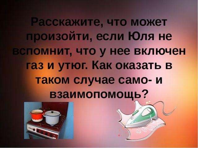 Расскажите, что может произойти, если Юля не вспомнит, что у нее включен газ...