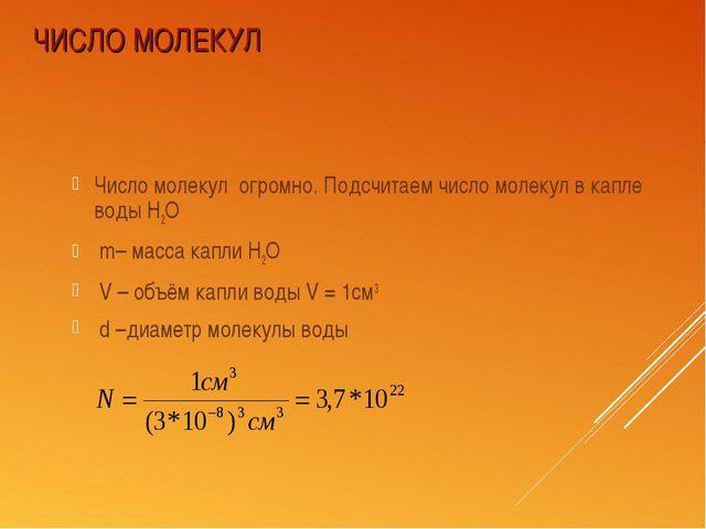 ЧИСЛО МОЛЕКУЛ Число молекул огромно. Подсчитаем число молекул в капле воды Н2...