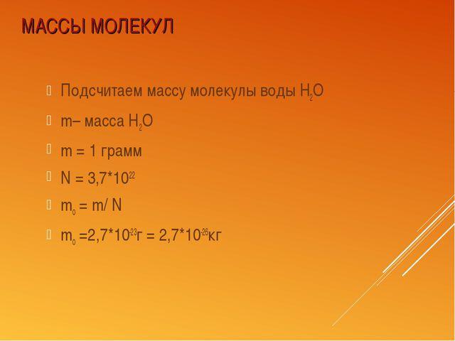 МАССЫ МОЛЕКУЛ Подсчитаем массу молекулы воды Н2О m– масса Н2О m = 1 грамм N =...