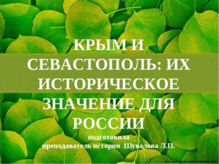 КРЫМ И СЕВАСТОПОЛЬ: ИХ ИСТОРИЧЕСКОЕ ЗНАЧЕНИЕ ДЛЯ РОССИИ подготовила преподава