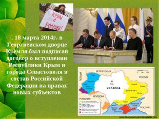 . 18 марта 2014г. в Георгиевском дворце Кремля был подписан договор о вступле