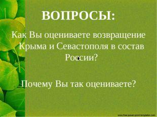 ВОПРОСЫ: Как Вы оцениваете возвращение Крыма и Севастополя в состав России? П