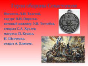 Герои обороны Севастополя Писатель Л.Н. Толстой, хирург Н.И. Пирогов. военный