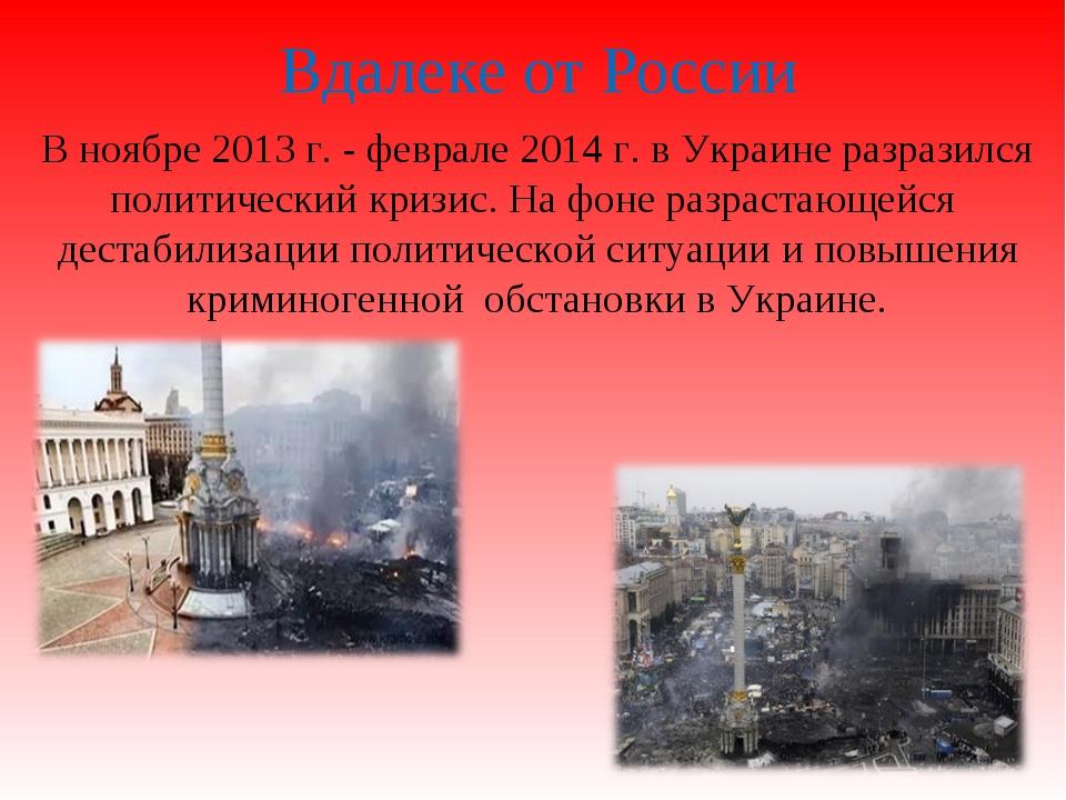 Вдалеке от России В ноябре 2013 г. - феврале 2014 г. в Украине разразился пол...