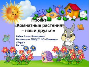 Проект «Комнатные растения – наши друзья» Бабич Алена Леонидовна Воспитатель