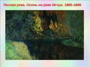 Лесная река. Осень на реке Истра. 1885-1886