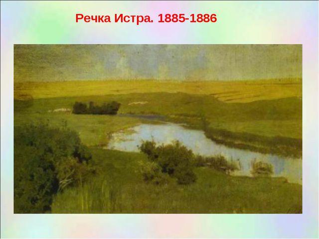Речка Истра. 1885-1886