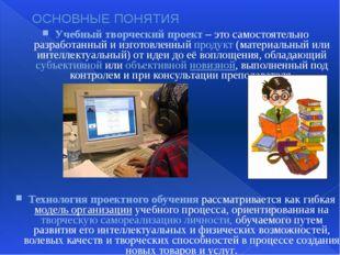 ОСНОВНЫЕ ПОНЯТИЯ Учебный творческий проект – это самостоятельно разработанный