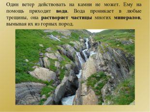 Один ветер действовать на камни не может. Ему на помощь приходит вода. Вода п
