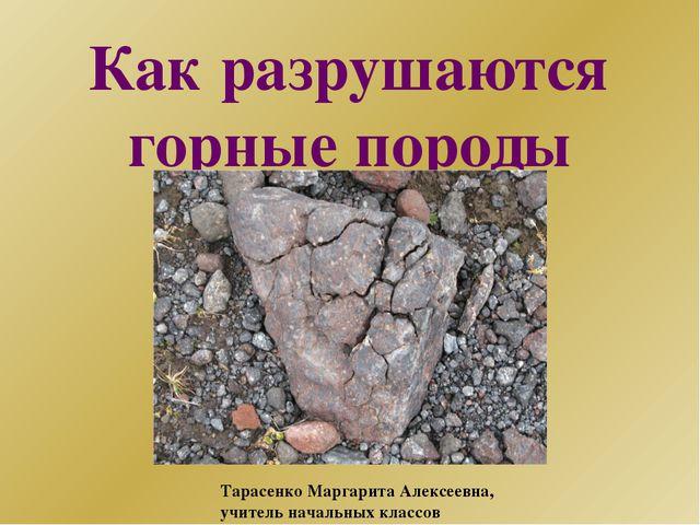 Как разрушаются горные породы Тарасенко Маргарита Алексеевна, учитель начальн...