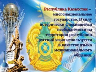 Республика Казахстан – многонациональное государство. В силу исторически слож