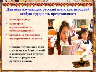 Для всех изучающих русский язык как неродной особую трудность представляют: к