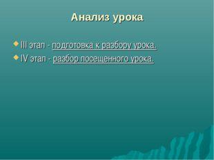 Анализ урока III этап - подготовка к разбору урока. IV этап - разбор посещенн