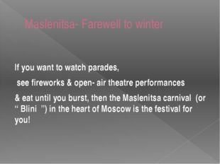 Maslenitsa- Farewell to winter If you want to watch parades, see fireworks &