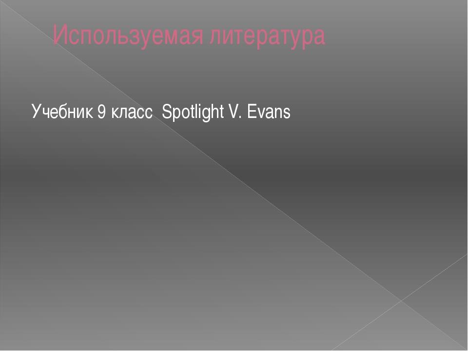 Используемая литература Учебник 9 класс Spotlight V. Evans
