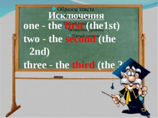 Исключения one - the first (the1st) two - the second (the 2nd) three - the t