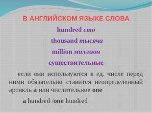 В АНГЛИЙСКОМ ЯЗЫКЕ СЛОВА hundred сто thousand тысяча million миллион существи