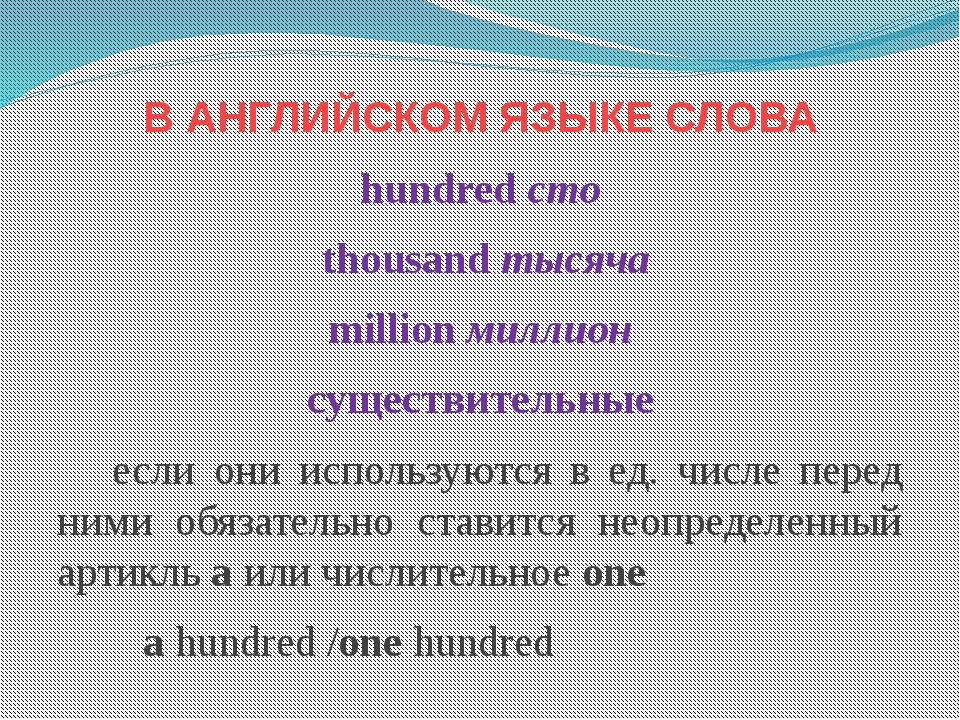 В АНГЛИЙСКОМ ЯЗЫКЕ СЛОВА hundred сто thousand тысяча million миллион существи...