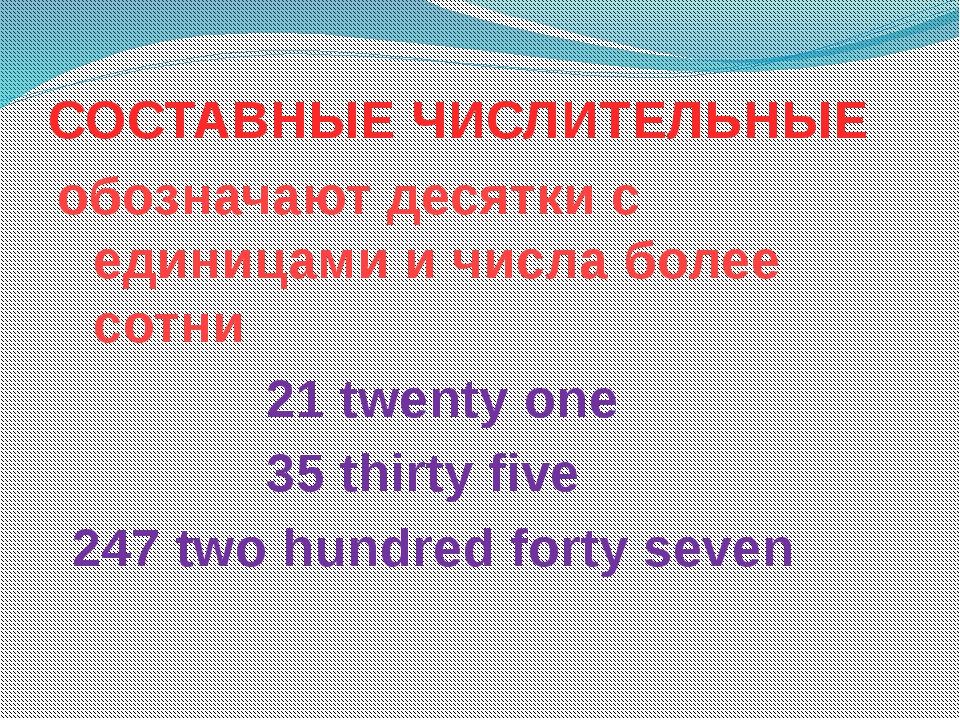 СОСТАВНЫЕ ЧИСЛИТЕЛЬНЫЕ обозначают десятки с единицами и числа более сотни 21...