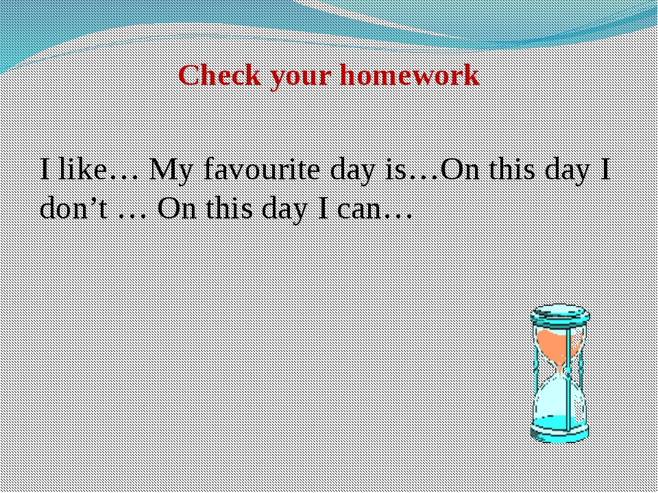 Check your homework I like… My favourite day is…On this day I don't … On this...