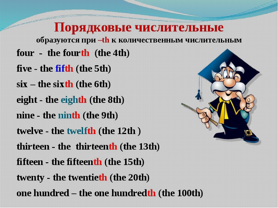 Порядковые числительные образуются при –th к количественным числительным fou...