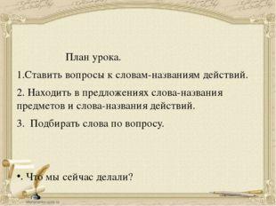 План урока. 1.Ставить вопросы к словам-названиям действий. 2. Находить в пре