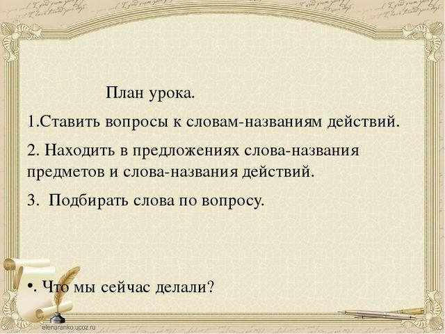 План урока. 1.Ставить вопросы к словам-названиям действий. 2. Находить в пре...