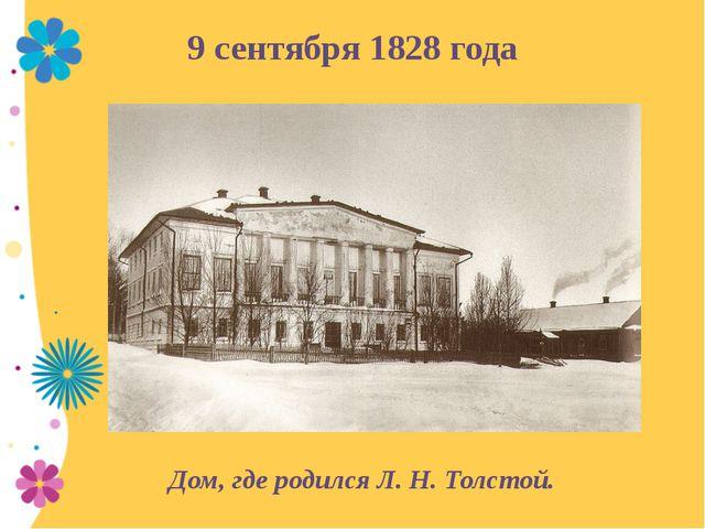 9 сентября 1828 года Дом, где родился Л.Н.Толстой.