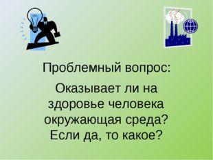 Проблемный вопрос: Оказывает ли на здоровье человека окружающая среда? Если д