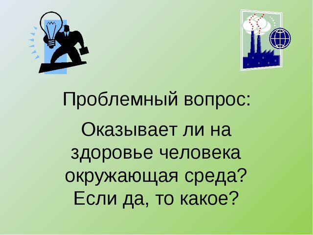 Проблемный вопрос: Оказывает ли на здоровье человека окружающая среда? Если д...