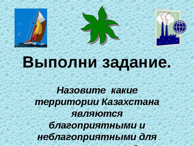 Выполни задание. Назовите какие территории Казахстана являются благоприятными...