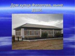 Дом купца Филатова, ныне ДШИ.