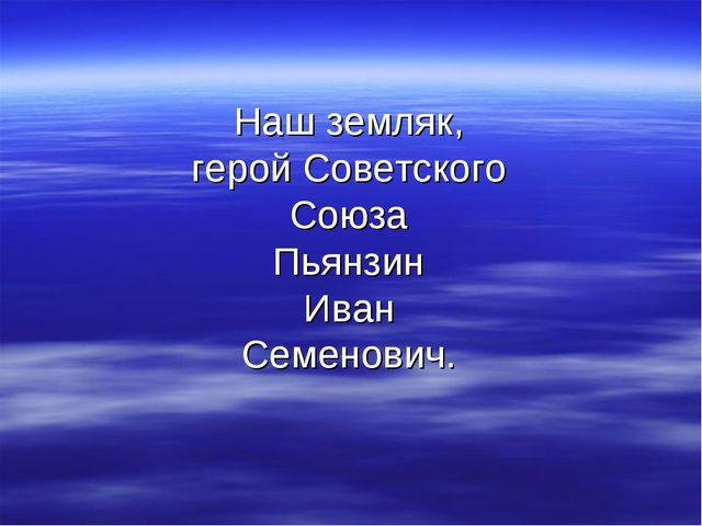 Наш земляк, герой Советского Союза Пьянзин Иван Семенович.
