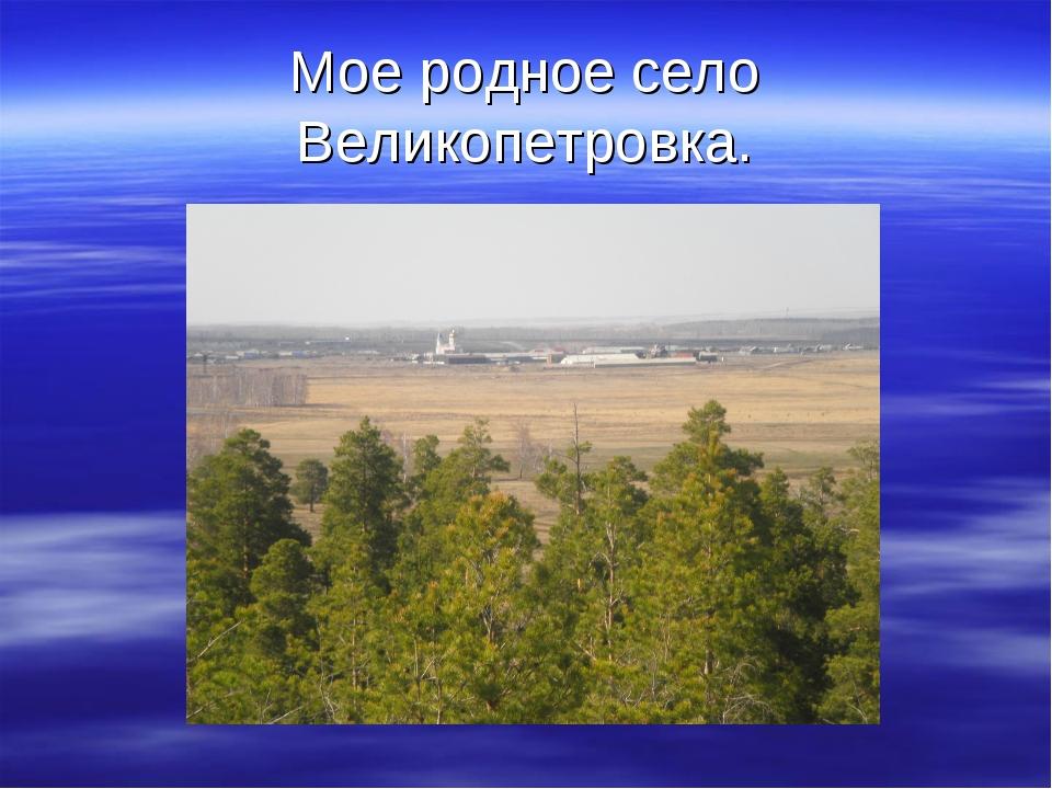 Мое родное село Великопетровка.
