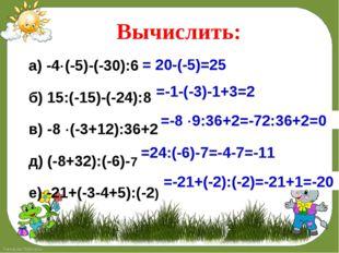 Вычислить: а) -4(-5)-(-30):6 б) 15:(-15)-(-24):8 в) -8 (-3+12):36+2 д) (-8+