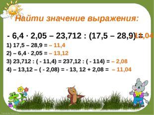Найти значение выражения: - 6,4 ∙ 2,05 – 23,712 : (17,5 – 28,9) = 1) 17,5 –