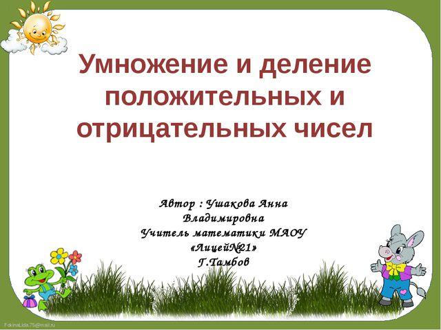 Умножение и деление положительных и отрицательных чисел Автор : Ушакова Анна...