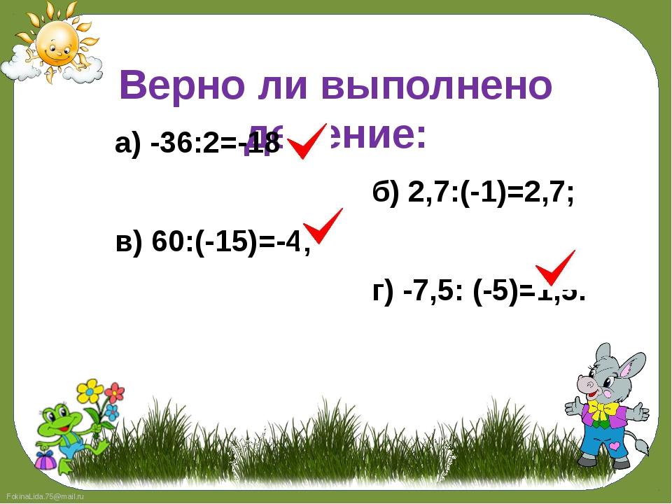 Верно ли выполнено деление: а) -36:2=-18; б) 2,7:(-1)=2,7; в) 60:(-15)=-4; г)...