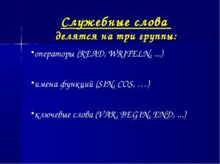 Служебные слова делятся на три группы: операторы (READ, WRITELN, ...) имена