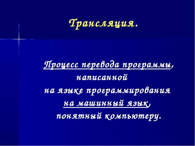 Трансляция. Процесс перевода программы, написанной на языке программирования...