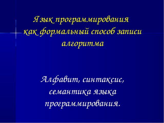 Язык программирования как формальный способ записи алгоритма Алфавит, синтак...