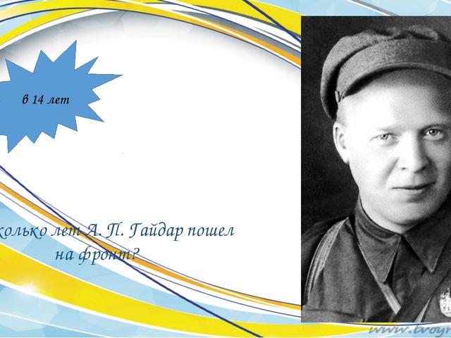 Во сколько лет А. П. Гайдар пошел на фронт? в 14 лет
