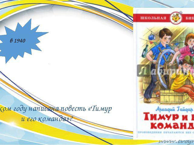 В каком году написана повесть «Тимур и его команда»? в 1940