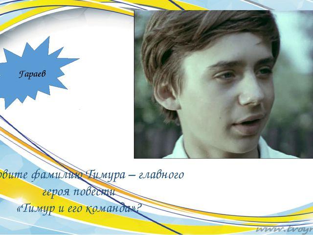 Назовите фамилию Тимура – главного героя повести «Тимур и его команда»? Гараев