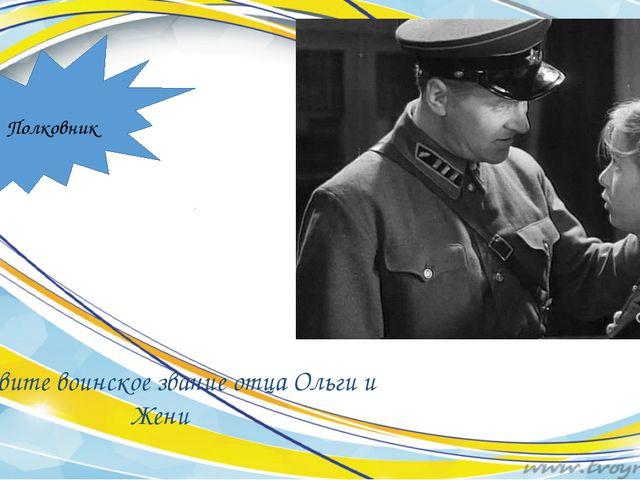 Назовите воинское звание отца Ольги и Жени Полковник