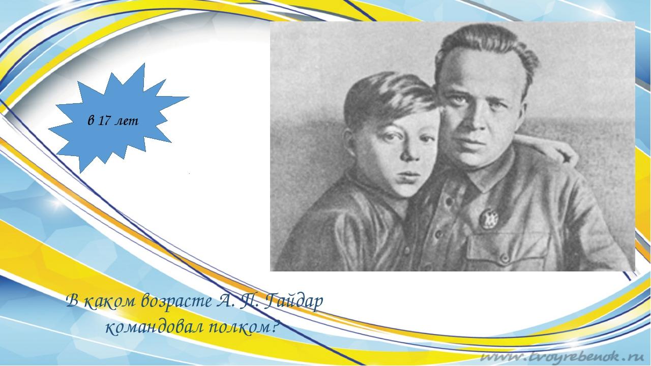 В каком возрасте А. П. Гайдар командовал полком? в 17 лет